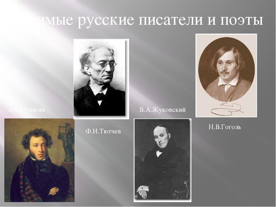 Любимые русские писатели и поэты А.С.Пушкин Ф.И.Тютчев В.А.Жуковский Н.В.Гоголь