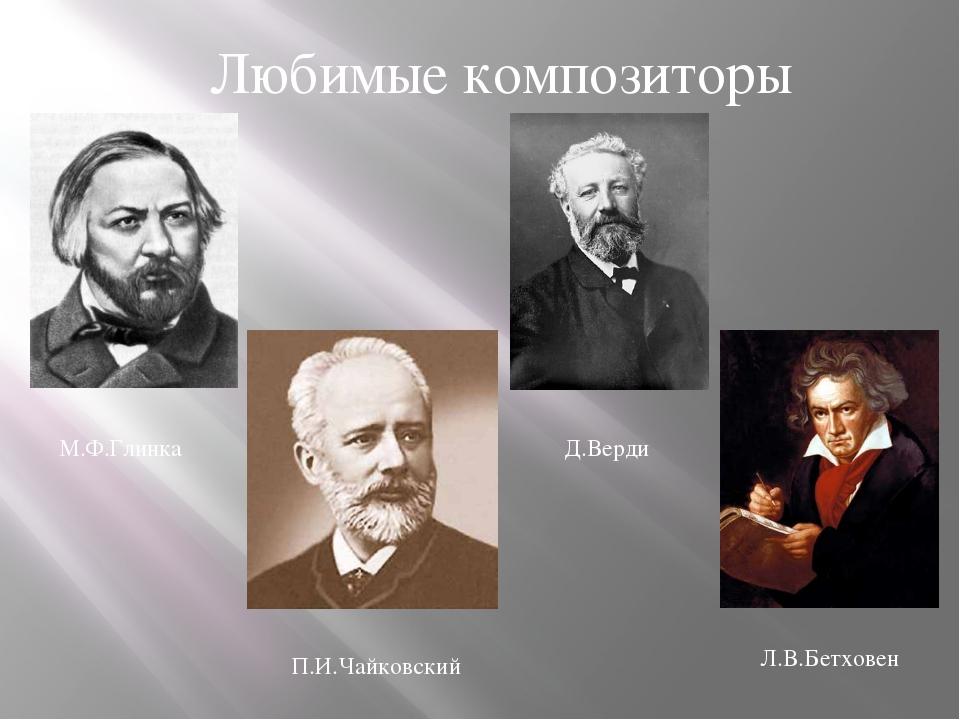 Любимые композиторы М.Ф.Глинка П.И.Чайковский Л.В.Бетховен Д.Верди