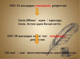 1921-33 жылдары геноцидтік репрессия 2млн.200мың адам қырылды, 1млн. Астам а