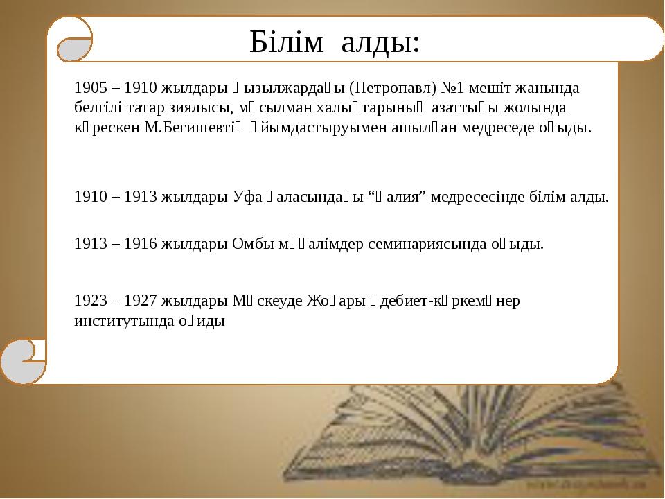Білім алды: 1905 – 1910 жылдары Қызылжардағы (Петропавл) №1 мешіт жанында бе...