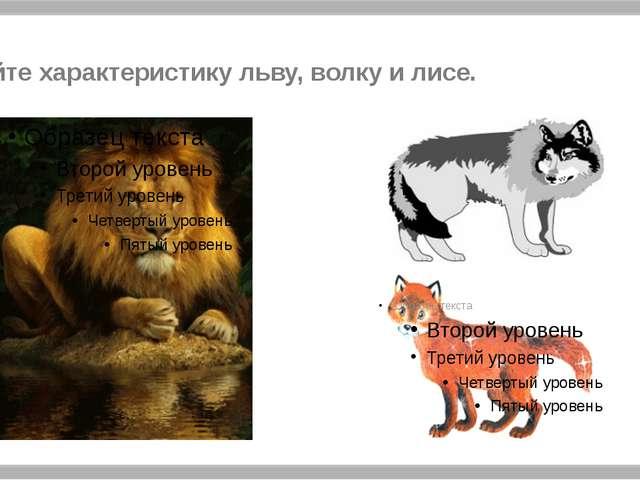 Дайте характеристику льву, волку и лисе.
