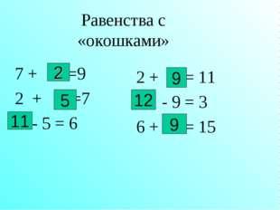 Равенства с «окошками» 7 + =9 2 + =7 - 5 = 6 2 + = 11 - 9 = 3 6 + = 15 5 2 11
