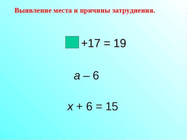 +17 = 19 a – 6 х + 6 = 15 Выявление места и причины затруднения.