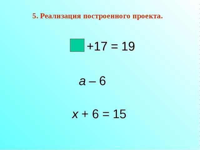 +17 = 19 a – 6 х + 6 = 15 5. Реализация построенного проекта.
