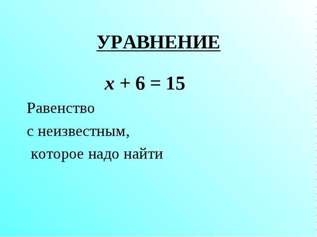 УРАВНЕНИЕ х + 6 = 15 Равенство с неизвестным, которое надо найти
