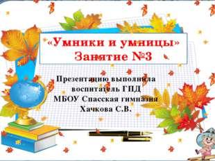 «Умники и умницы» Занятие №3 Презентацию выполнила воспитатель ГПД МБОУ Спас