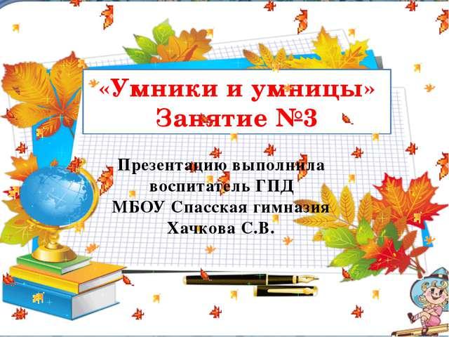 «Умники и умницы» Занятие №3 Презентацию выполнила воспитатель ГПД МБОУ Спас...