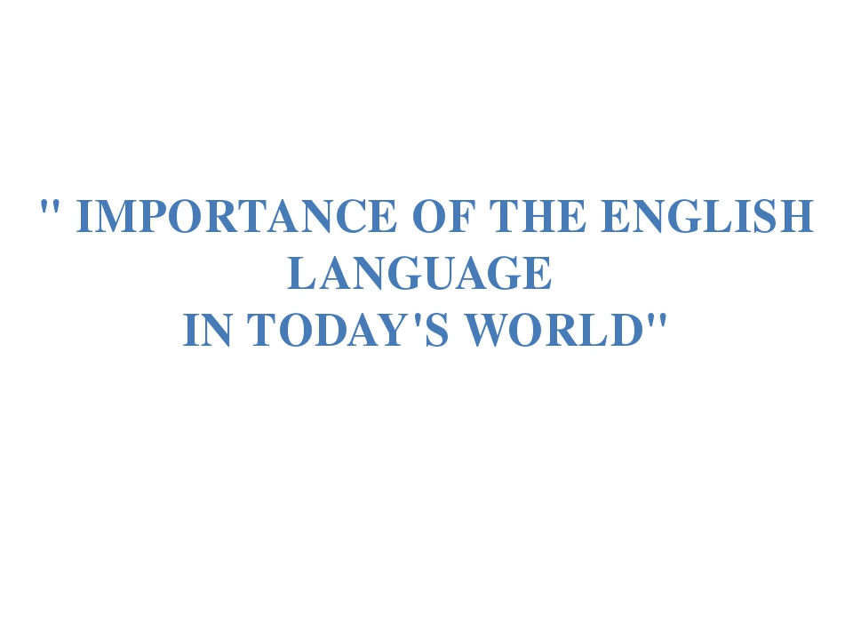 """ IMPORTANCE OF THE ENGLISH LANGUAGE IN TODAY'S WORLD"""