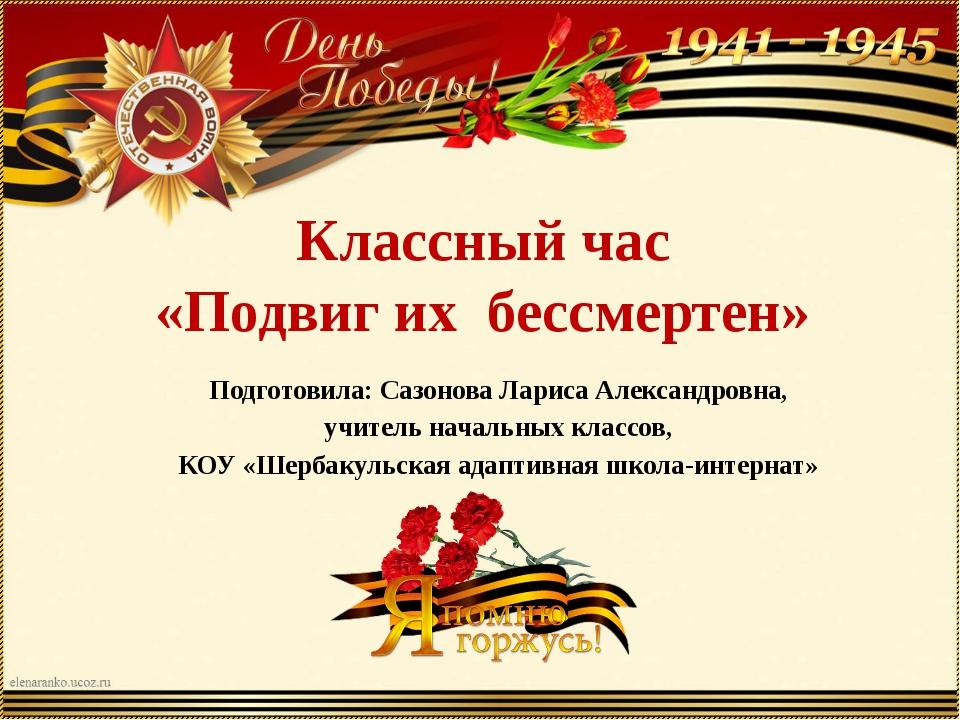 Классный час «Подвиг их бессмертен» Подготовила: Сазонова Лариса Александровн...
