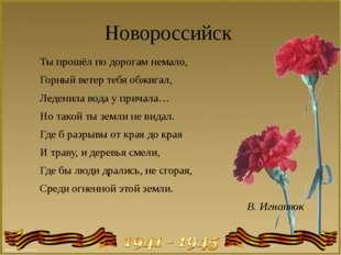 Новороссийск Ты прошёл по дорогам немало, Горный ветер тебя обжигал, Леденила