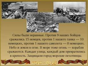 Силы были неравные. Против 9 наших бойцов сражались 15 немцев, против 1 нашег