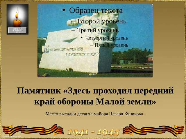Памятник «Здесь проходил передний край обороны Малой земли» Место высадки дес...