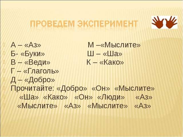 А – «Аз» М –«Мыслите» Б- «Буки» Ш – «Ша» В – «Веди» К – «Како» Г – «Глаголь»...