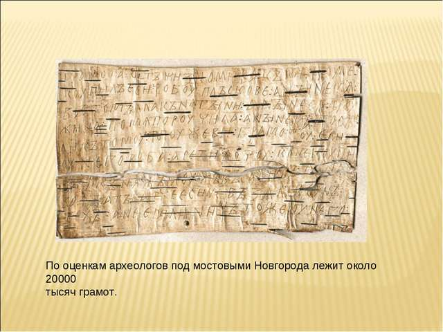 По оценкам археологов под мостовыми Новгорода лежит около 20000 тысяч грамот.