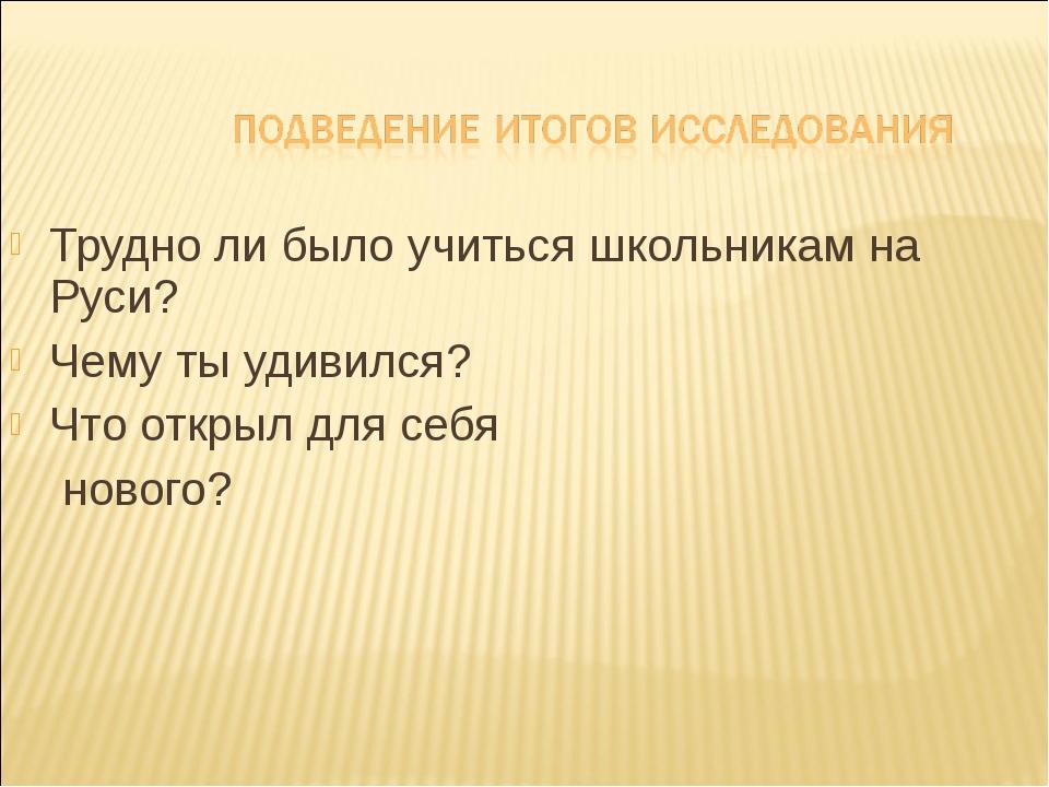 Трудно ли было учиться школьникам на Руси? Чему ты удивился? Что открыл для с...
