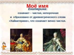 Моё имя Екатерина: означает – чистая, непорочная и образовано от древнегречес