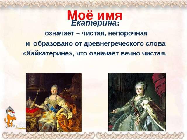 Моё имя Екатерина: означает – чистая, непорочная и образовано от древнегречес...