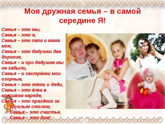 Моя дружная семья – в самой середине Я! Семья – это мы, Семья – это я, Семья...