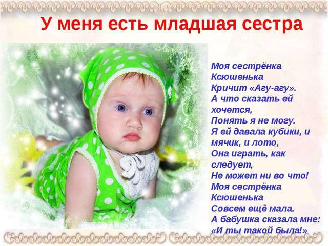 У меня есть младшая сестра Моя сестрёнка Ксюшенька Кричит «Агу-агу». А что ск...