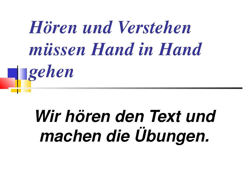 Hören und Verstehen müssen Hand in Hand gehen Wir hören den Text und machen d...
