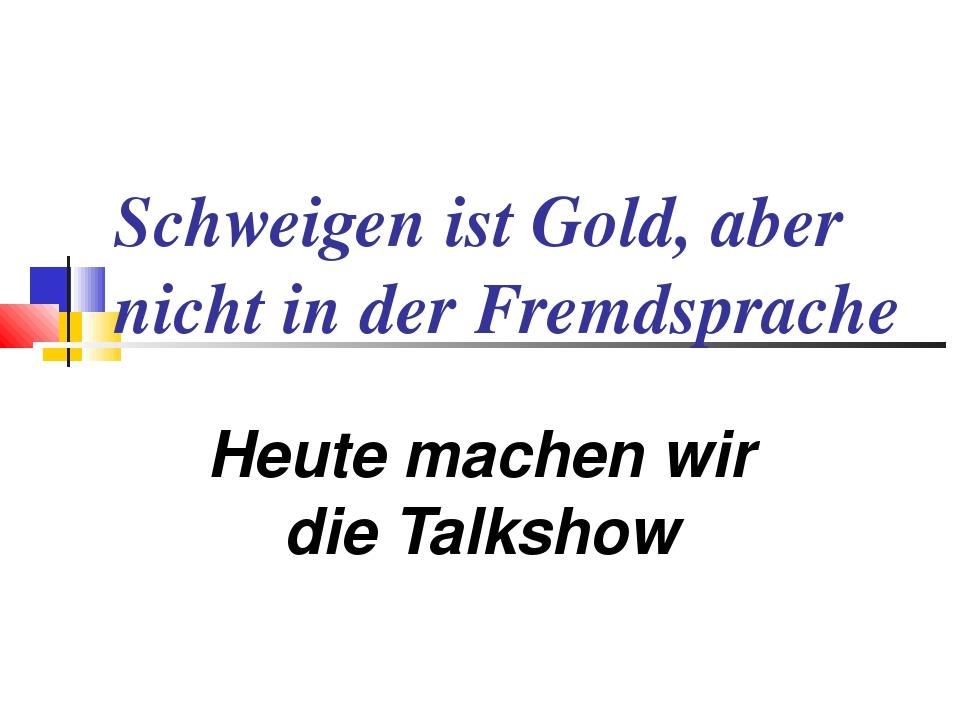 Schweigen ist Gold, aber nicht in der Fremdsprache Heute machen wir die Talks...