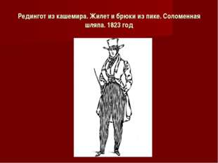 Редингот из кашемира. Жилет и брюки из пике. Соломенная шляпа. 1823 год