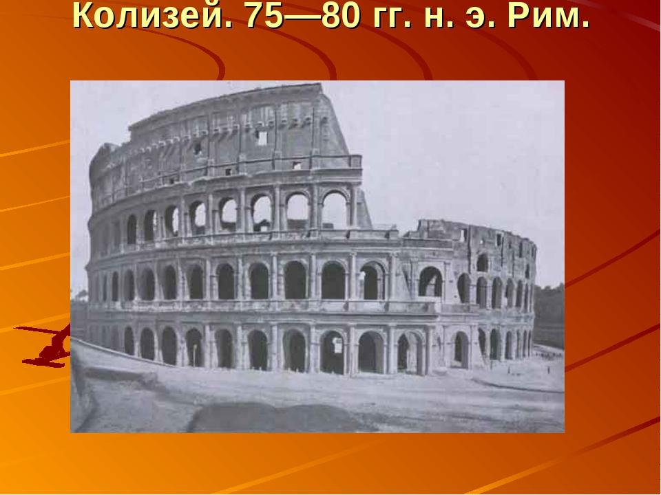 Колизей. 75—80 гг. н. э. Рим.