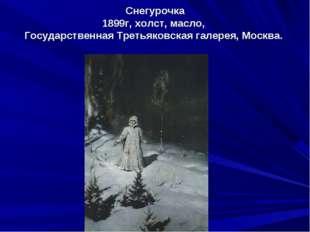 Снегурочка 1899г, холст, масло, Государственная Третьяковская галерея, Москва.