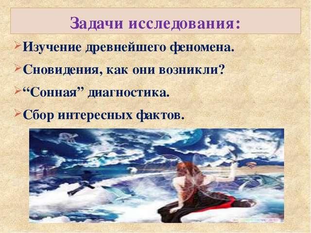 Задачи исследования: Изучение древнейшего феномена. Сновидения, как они возни...