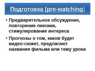 Подготовка (pre-watching) Предварительное обсуждение, повторение лексики, сти