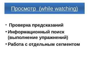 Просмотр (while watching) Проверка предсказаний Информационный поиск (выполне