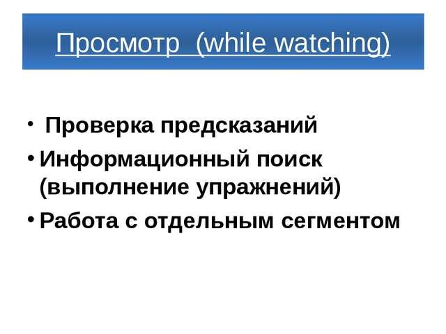 Просмотр (while watching) Проверка предсказаний Информационный поиск (выполне...