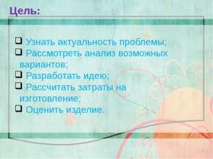 Цель: Узнать актуальность проблемы; Рассмотреть анализ возможных вариантов;