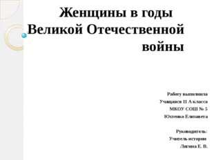 Женщины в годы Великой Отечественной войны Работу выполнила Учащаяся 11 А кл