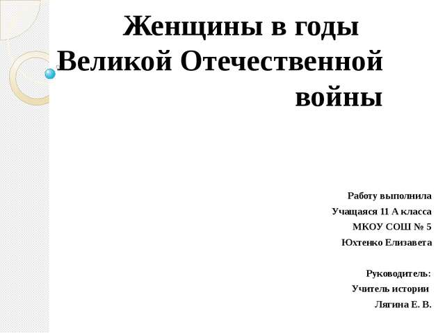 Женщины в годы Великой Отечественной войны Работу выполнила Учащаяся 11 А кл...