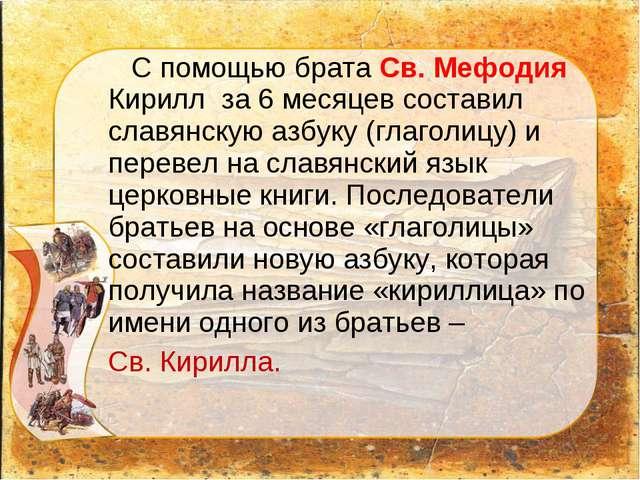 С помощью брата Св. Мефодия Кирилл за 6 месяцев составил славянскую азбуку (...