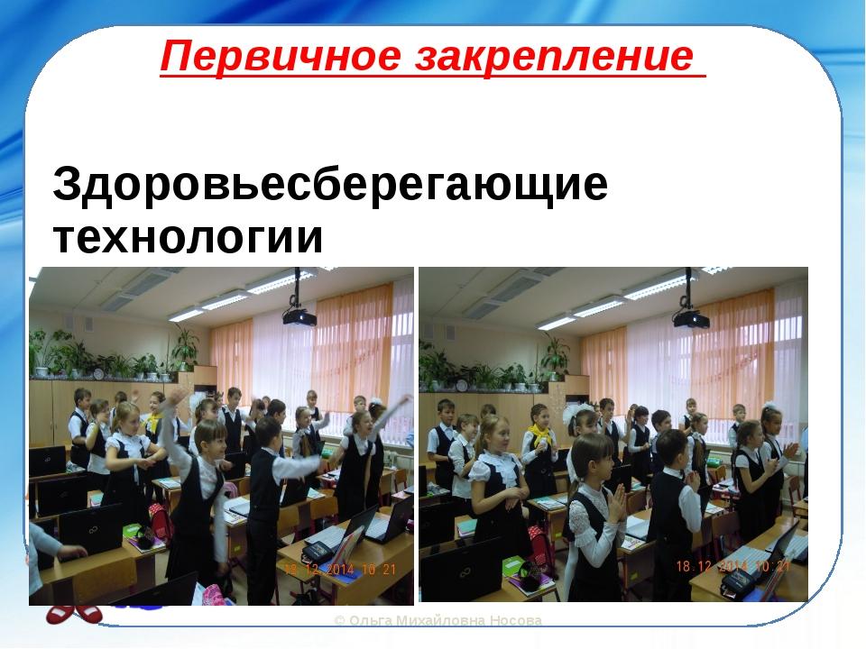 Первичное закрепление Здоровьесберегающие технологии ©Ольга Михайловна Носова