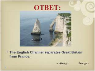 ОТВЕТ: The English Channel separates Great Britain from France.