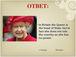 ОТВЕТ: In Britain the Queen is the head of State, but in fact she does not ru