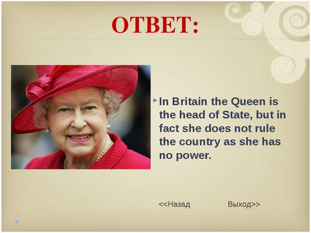 ОТВЕТ: In Britain the Queen is the head of State, but in fact she does not ru...