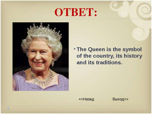 ОТВЕТ: The Queen is the symbol of the country, its history and its traditions.