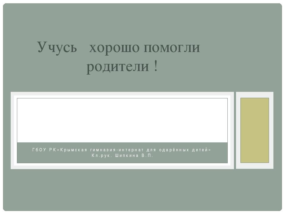 Учусь хорошо помогли родители ! ГбОУ РК»Крымская гимназия-интернат для одарён...