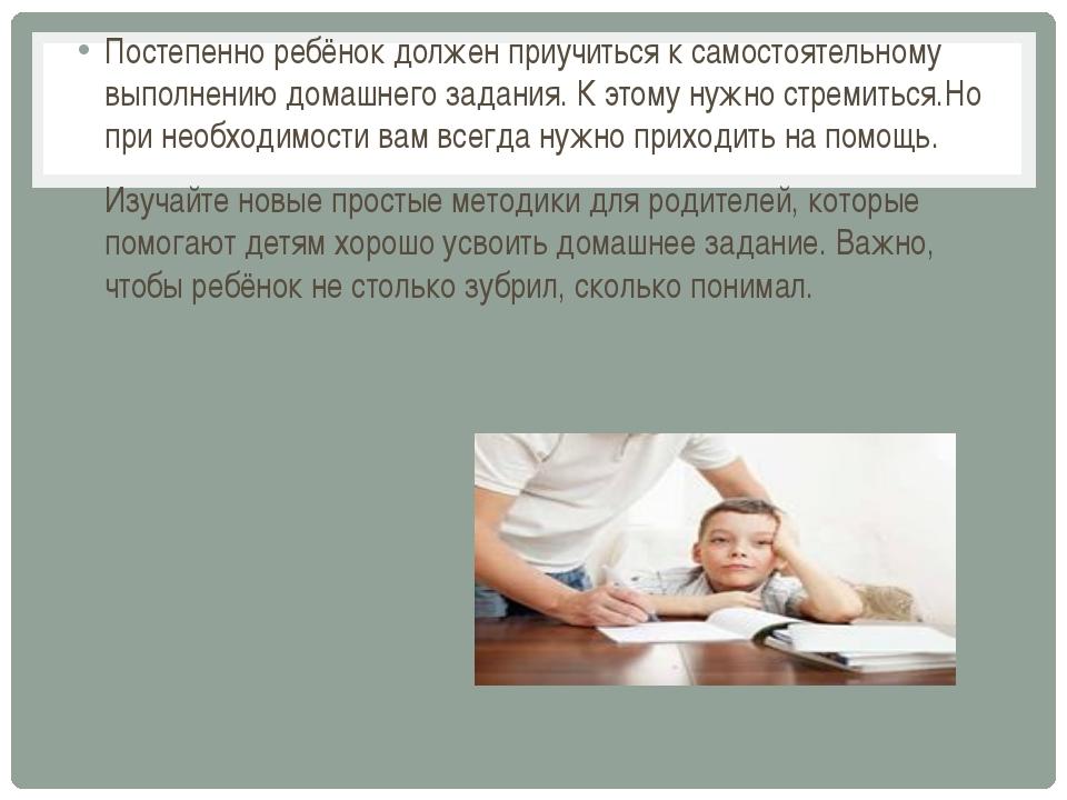 Постепенно ребёнок должен приучиться к самостоятельному выполнению домашнего...