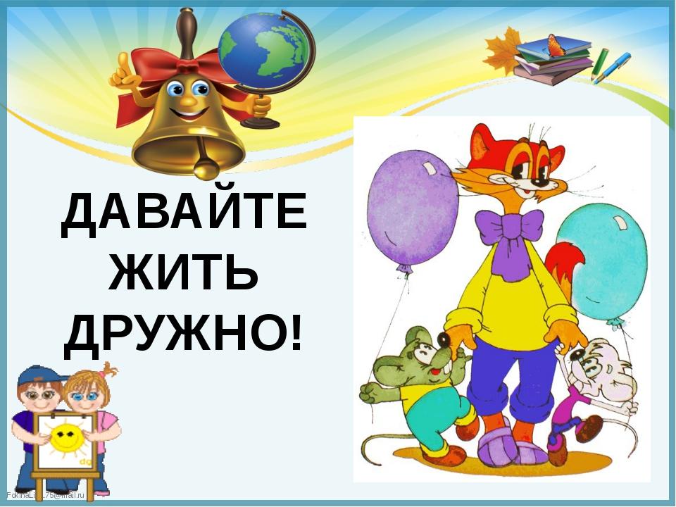 ДАВАЙТЕ ЖИТЬ ДРУЖНО! FokinaLida.75@mail.ru