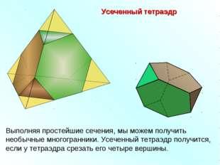 Усеченный тетраэдр Выполняя простейшие сечения, мы можем получить необычные м