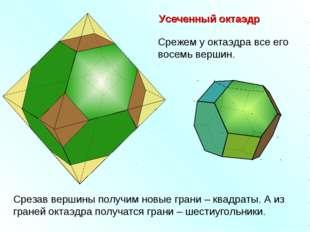 Усеченный октаэдр Срежем у октаэдра все его восемь вершин. Срезав вершины пол