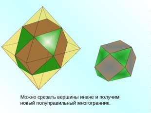 Можно срезать вершины иначе и получим новый полуправильный многогранник.