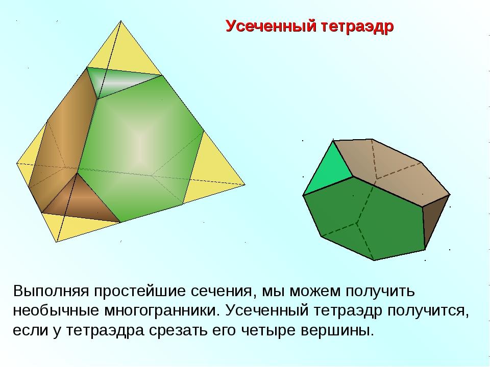 Усеченный тетраэдр Выполняя простейшие сечения, мы можем получить необычные м...