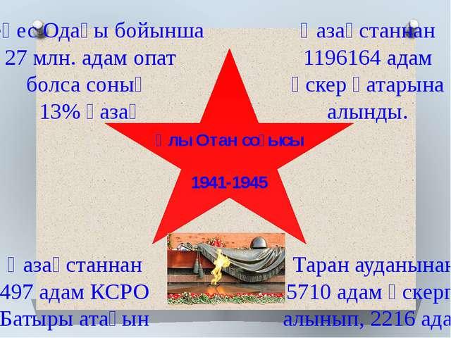 Ұлы Отан соғысы 1941-1945 Кеңес Одағы бойынша 27 млн. адам опат болса соның 1...