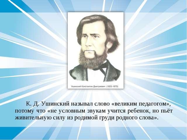 К. Д. Ушинский называл слово «великим педагогом», потому что «не условным зв...